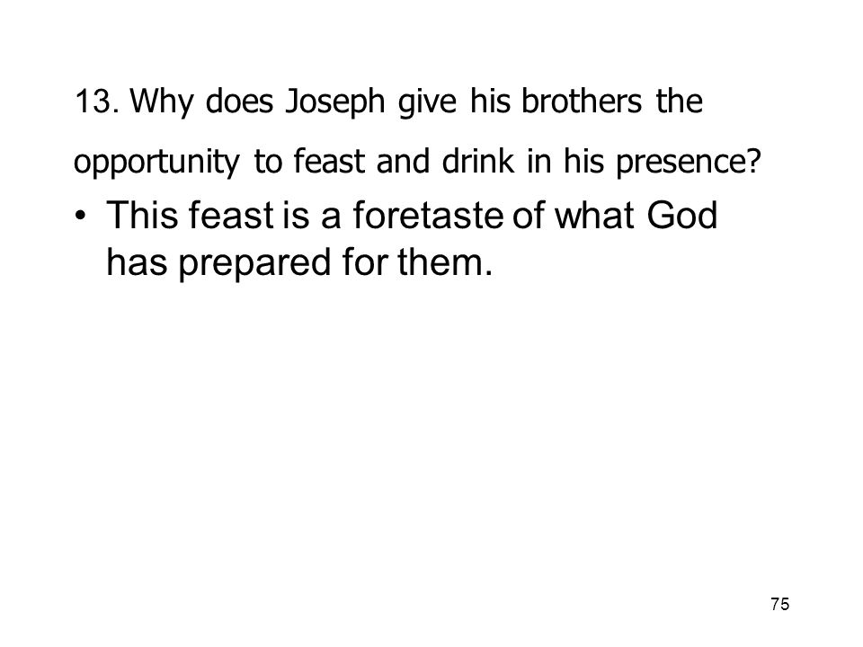 75 13. Why does Joseph give his brothers the opportunity to feast and drink in his presence.