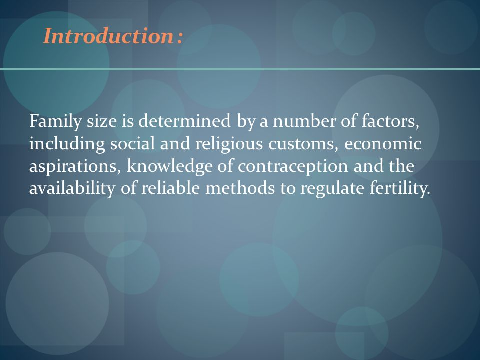 Introduction : Family size is determined by a number of factors, including social and religious customs, economic aspirations, knowledge of contracept