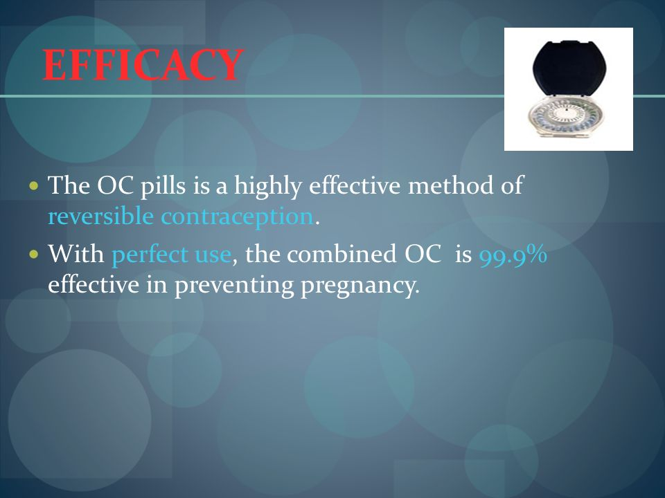 EFFICACY The OC pills is a highly effective method of reversible contraception. With perfect use, the combined OC is 99.9% effective in preventing pre