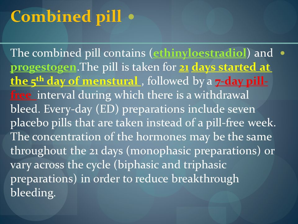 Combined pill The combined pill contains (ethinyloestradiol) and progestogen.The pill is taken for 21 days started at the 5 th day of menstural, follo