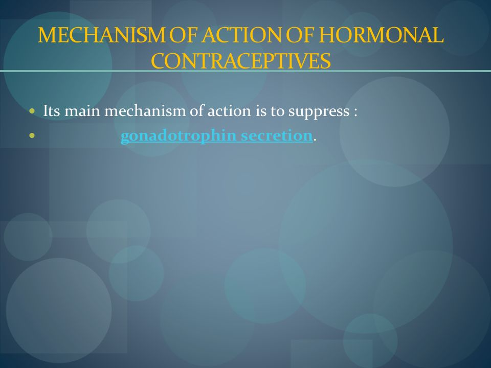 MECHANISM OF ACTION OF HORMONAL CONTRACEPTIVES Its main mechanism of action is to suppress : gonadotrophin secretion.