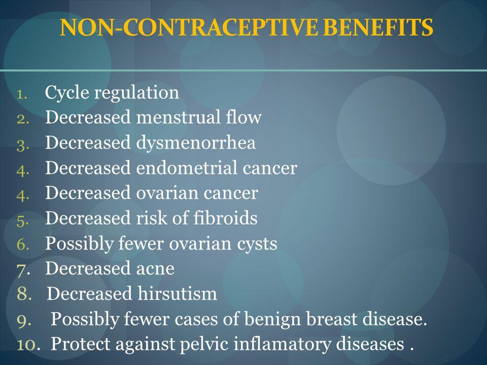 NON-CONTRACEPTIVE BENEFITS 1. Cycle regulation 2. Decreased menstrual flow 3. Decreased dysmenorrhea 4. Decreased endometrial cancer 4. Decreased ovar