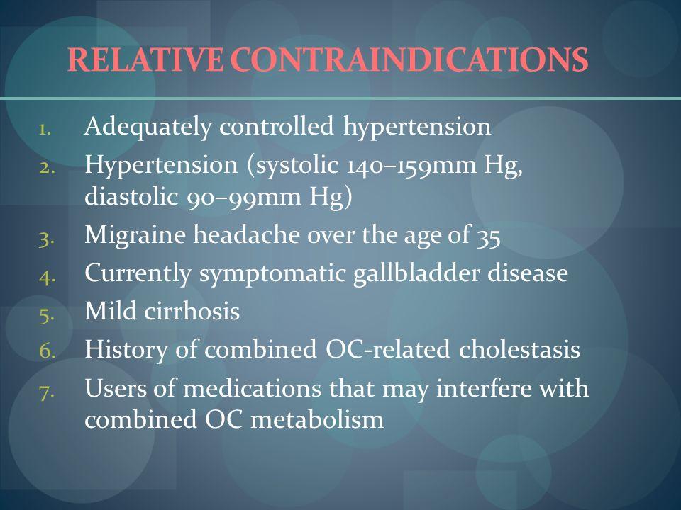 RELATIVE CONTRAINDICATIONS 1. Adequately controlled hypertension 2. Hypertension (systolic 140–159mm Hg, diastolic 90–99mm Hg) 3. Migraine headache ov