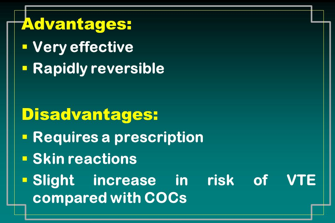 Advantages: Very effective Rapidly reversible Disadvantages: Requires a prescription Skin reactions Slight increase in risk of VTE compared with COCs