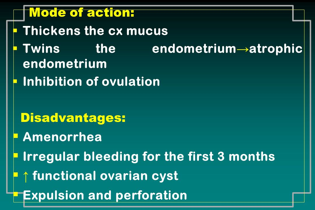 Mode of action: Thickens the cx mucus Twins the endometrium atrophic endometrium Inhibition of ovulation Disadvantages: Amenorrhea Irregular bleeding