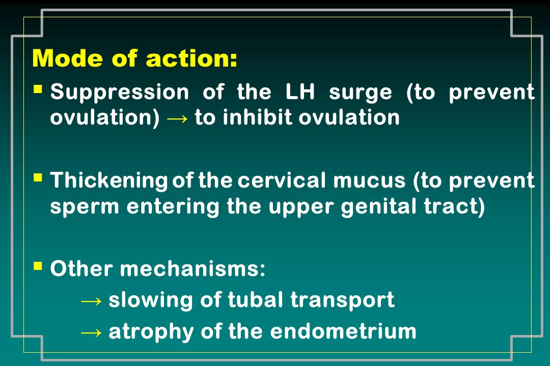 Mode of action: Suppression of the LH surge (to prevent ovulation) to inhibit ovulation Thickening of the cervical mucus (to prevent sperm entering th