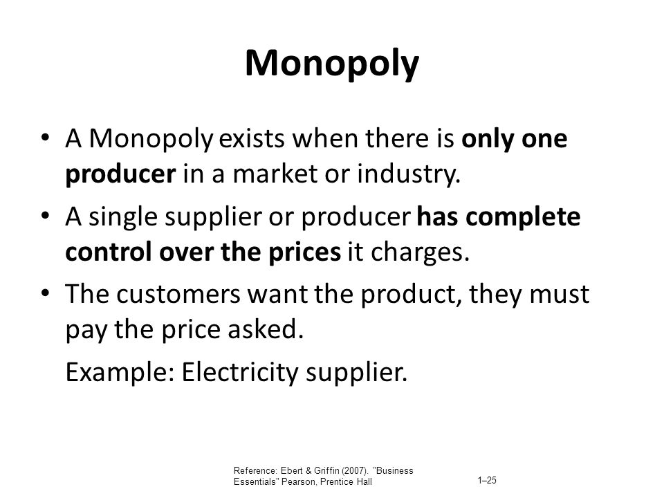 Monopoly A Monopoly exists when there is only one producer in a market or industry. A single supplier or producer has complete control over the prices