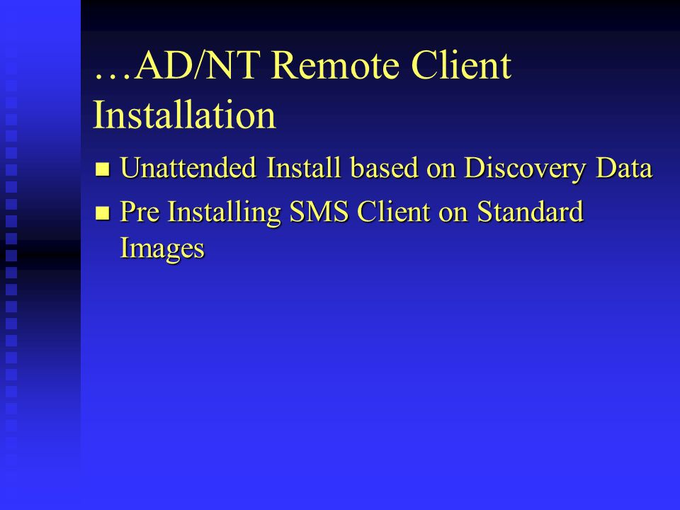 …AD/NT Remote Client Installation Unattended Install based on Discovery Data Unattended Install based on Discovery Data Pre Installing SMS Client on Standard Images Pre Installing SMS Client on Standard Images