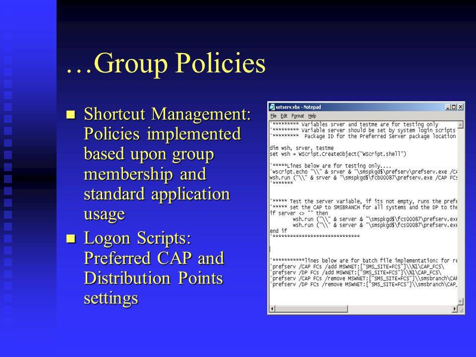 …Group Policies Shortcut Management: Policies implemented based upon group membership and standard application usage Shortcut Management: Policies implemented based upon group membership and standard application usage Logon Scripts: Preferred CAP and Distribution Points settings Logon Scripts: Preferred CAP and Distribution Points settings