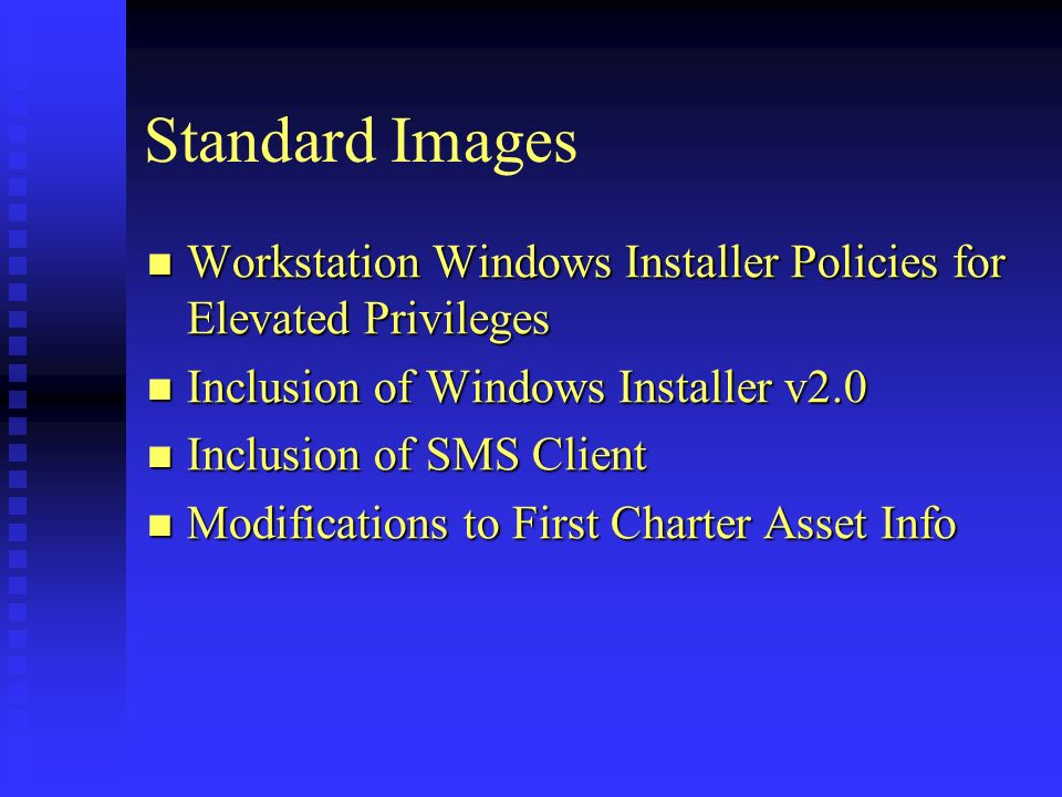 Standard Images Workstation Windows Installer Policies for Elevated Privileges Workstation Windows Installer Policies for Elevated Privileges Inclusion of Windows Installer v2.0 Inclusion of Windows Installer v2.0 Inclusion of SMS Client Inclusion of SMS Client Modifications to First Charter Asset Info Modifications to First Charter Asset Info