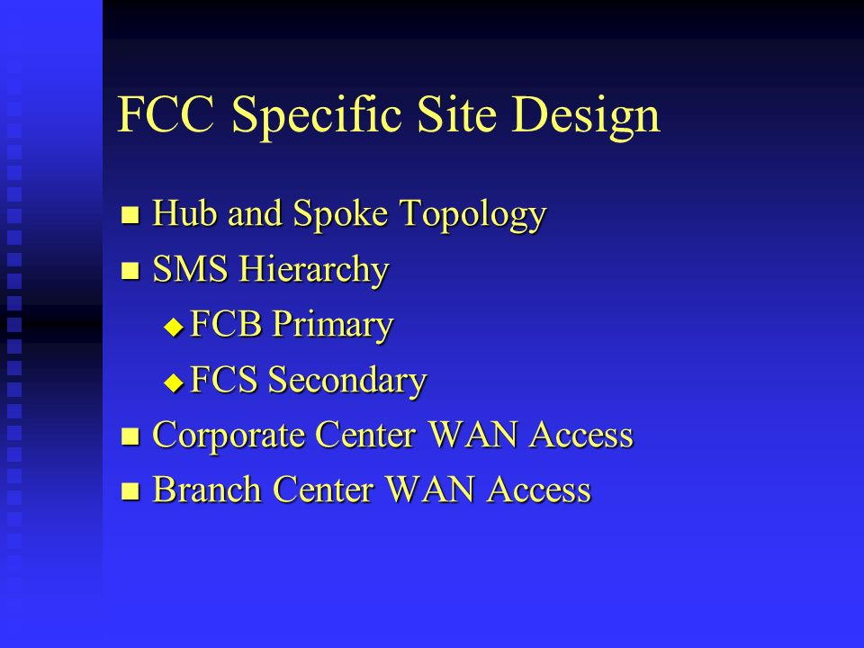 FCC Specific Site Design Hub and Spoke Topology Hub and Spoke Topology SMS Hierarchy SMS Hierarchy FCB Primary FCB Primary FCS Secondary FCS Secondary Corporate Center WAN Access Corporate Center WAN Access Branch Center WAN Access Branch Center WAN Access