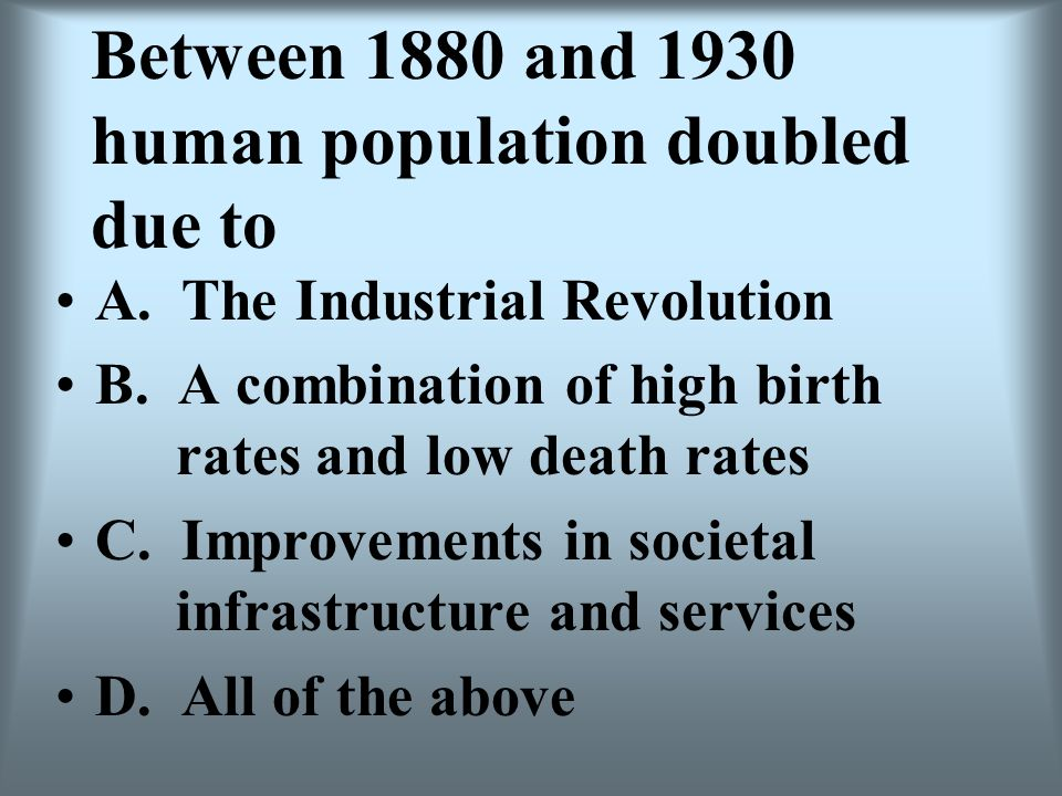 Between 1880 and 1930 human population doubled due to A. The Industrial Revolution B. A combination of high birth rates and low death rates C. Improve