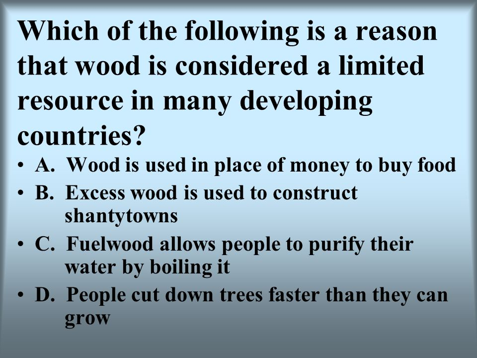 Which of the following is a reason that wood is considered a limited resource in many developing countries? A. Wood is used in place of money to buy f