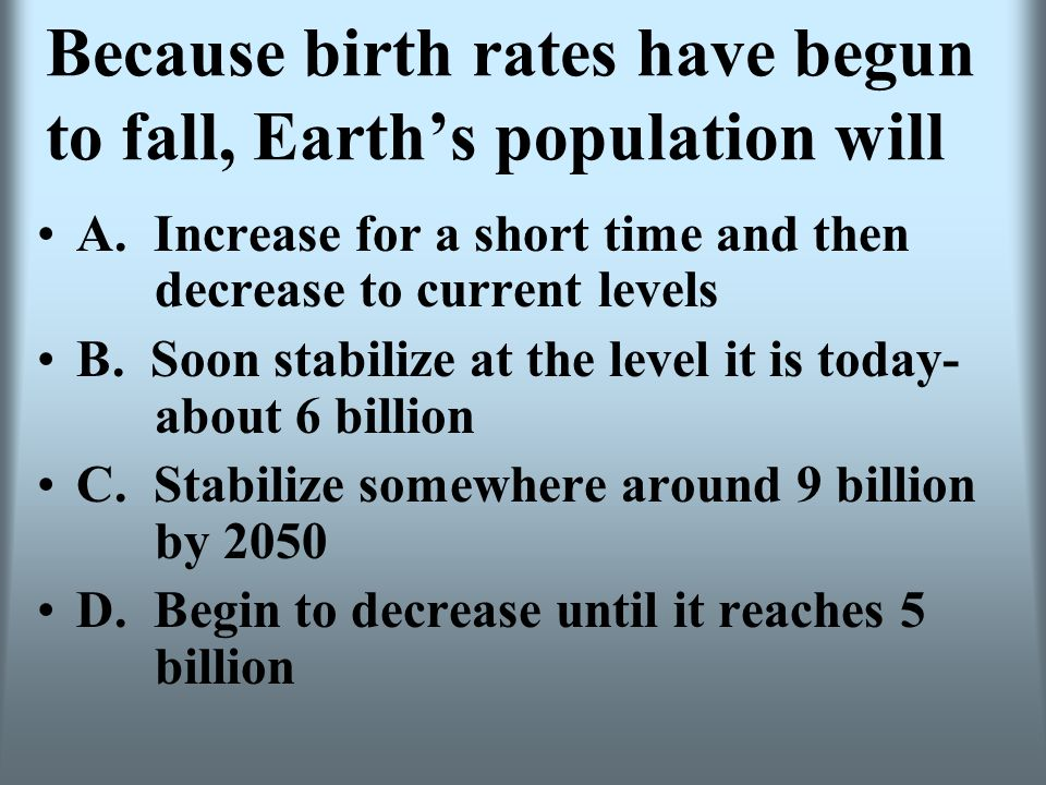 Because birth rates have begun to fall, Earths population will A. Increase for a short time and then decrease to current levels B. Soon stabilize at t