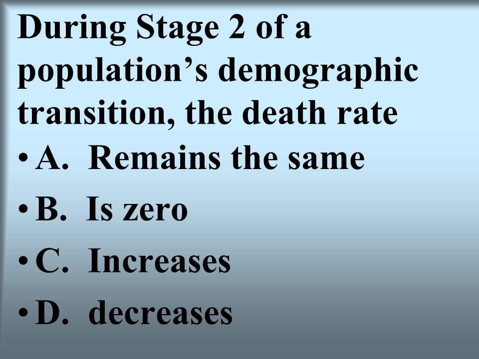 During Stage 2 of a populations demographic transition, the death rate A. Remains the same B. Is zero C. Increases D. decreases