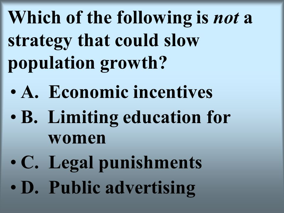 Which of the following is not a strategy that could slow population growth? A. Economic incentives B. Limiting education for women C. Legal punishment