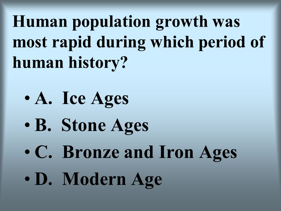 Human population growth was most rapid during which period of human history? A. Ice Ages B. Stone Ages C. Bronze and Iron Ages D. Modern Age