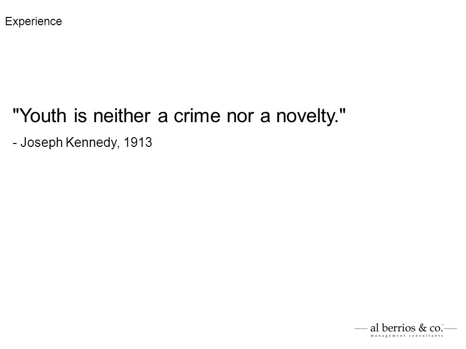 Youth is neither a crime nor a novelty. - Joseph Kennedy, 1913 Experience