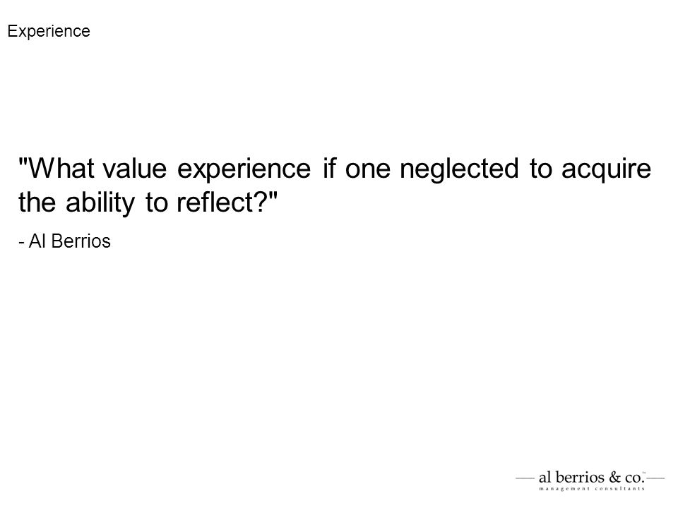 What value experience if one neglected to acquire the ability to reflect? - Al Berrios Experience