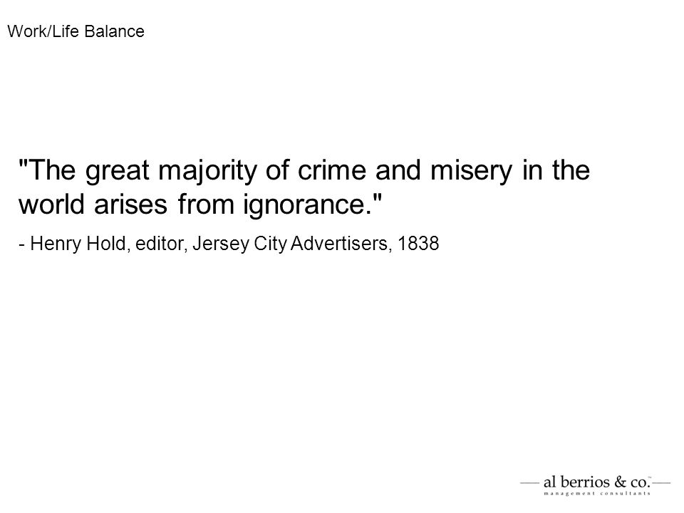 The great majority of crime and misery in the world arises from ignorance. - Henry Hold, editor, Jersey City Advertisers, 1838 Work/Life Balance