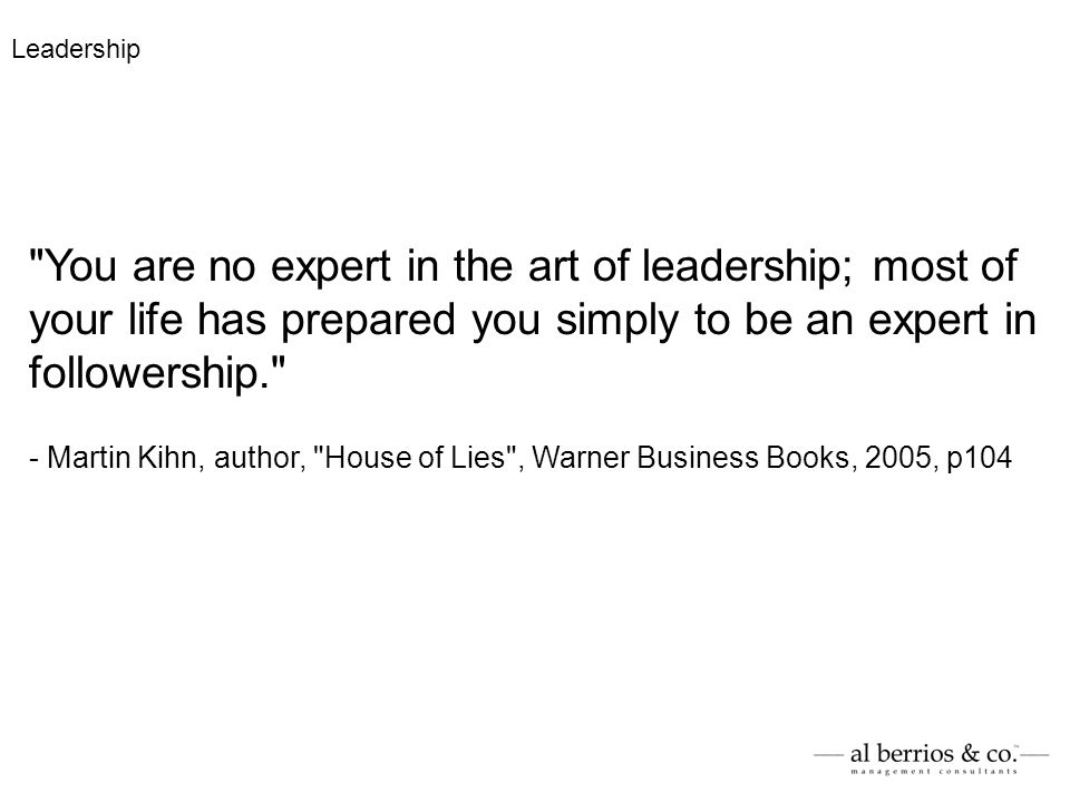 You are no expert in the art of leadership; most of your life has prepared you simply to be an expert in followership. - Martin Kihn, author, House of Lies , Warner Business Books, 2005, p104 Leadership
