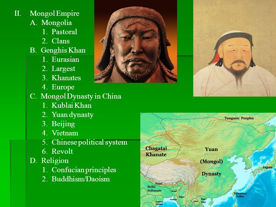 II.Mongol Empire A. Mongolia 1. Pastoral 2. Clans B. Genghis Khan 1. Eurasian 2. Largest 3. Khanates 4. Europe C. Mongol Dynasty in China 1. Kublai Kh