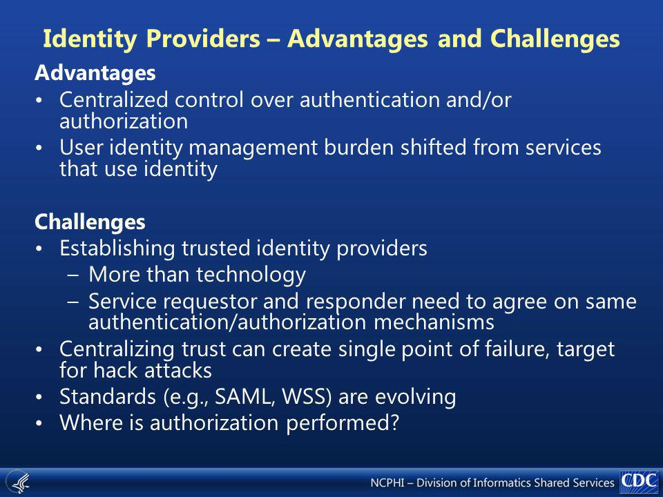 Identity Providers – Advantages and Challenges Advantages Centralized control over authentication and/or authorization User identity management burden shifted from services that use identity Challenges Establishing trusted identity providers –More than technology –Service requestor and responder need to agree on same authentication/authorization mechanisms Centralizing trust can create single point of failure, target for hack attacks Standards (e.g., SAML, WSS) are evolving Where is authorization performed