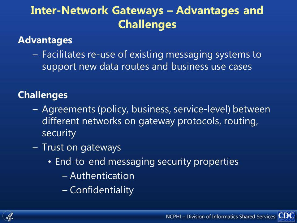 Inter-Network Gateways – Advantages and Challenges Advantages –Facilitates re-use of existing messaging systems to support new data routes and business use cases Challenges –Agreements (policy, business, service-level) between different networks on gateway protocols, routing, security –Trust on gateways End-to-end messaging security properties –Authentication –Confidentiality
