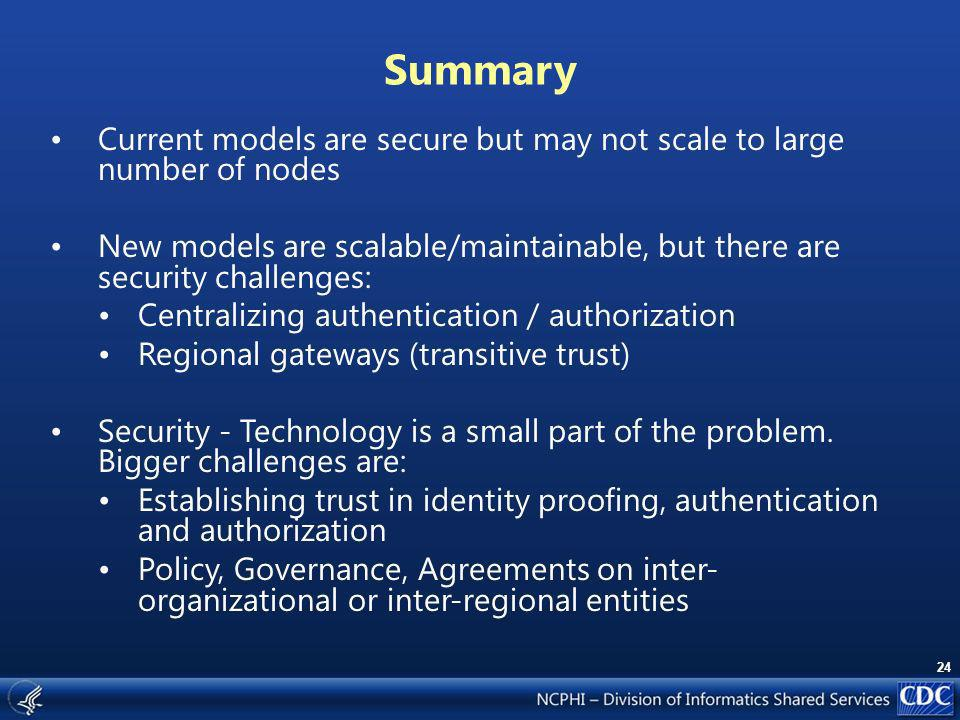 24 Summary Current models are secure but may not scale to large number of nodes New models are scalable/maintainable, but there are security challenges: Centralizing authentication / authorization Regional gateways (transitive trust) Security - Technology is a small part of the problem.