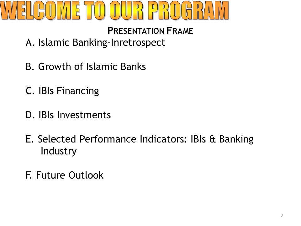 P RESENTATION F RAME A. Islamic Banking-Inretrospect B. Growth of Islamic Banks C. IBIs Financing D. IBIs Investments E. Selected Performance Indicato