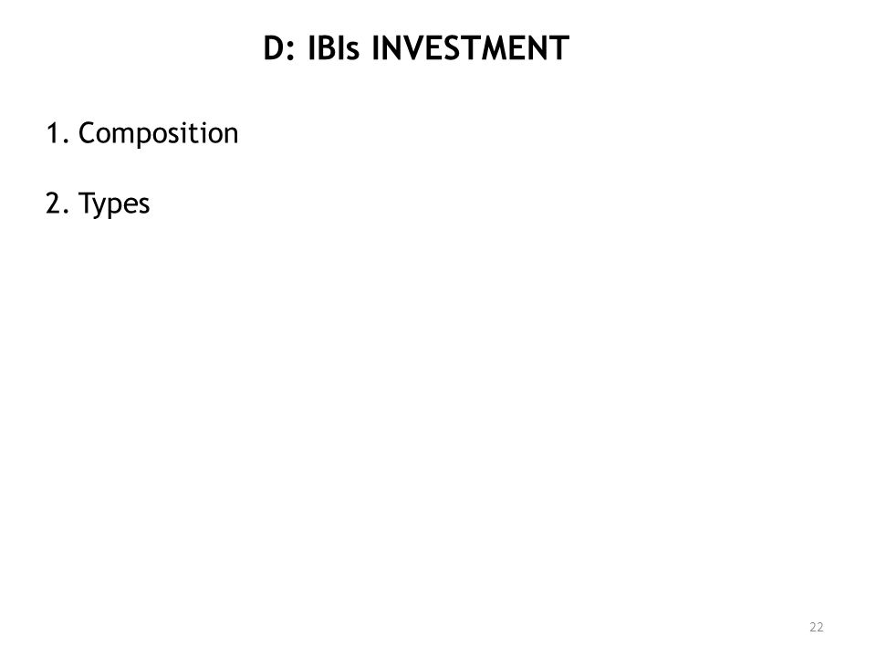 D: IBIs INVESTMENT 1.Composition 2.Types 22