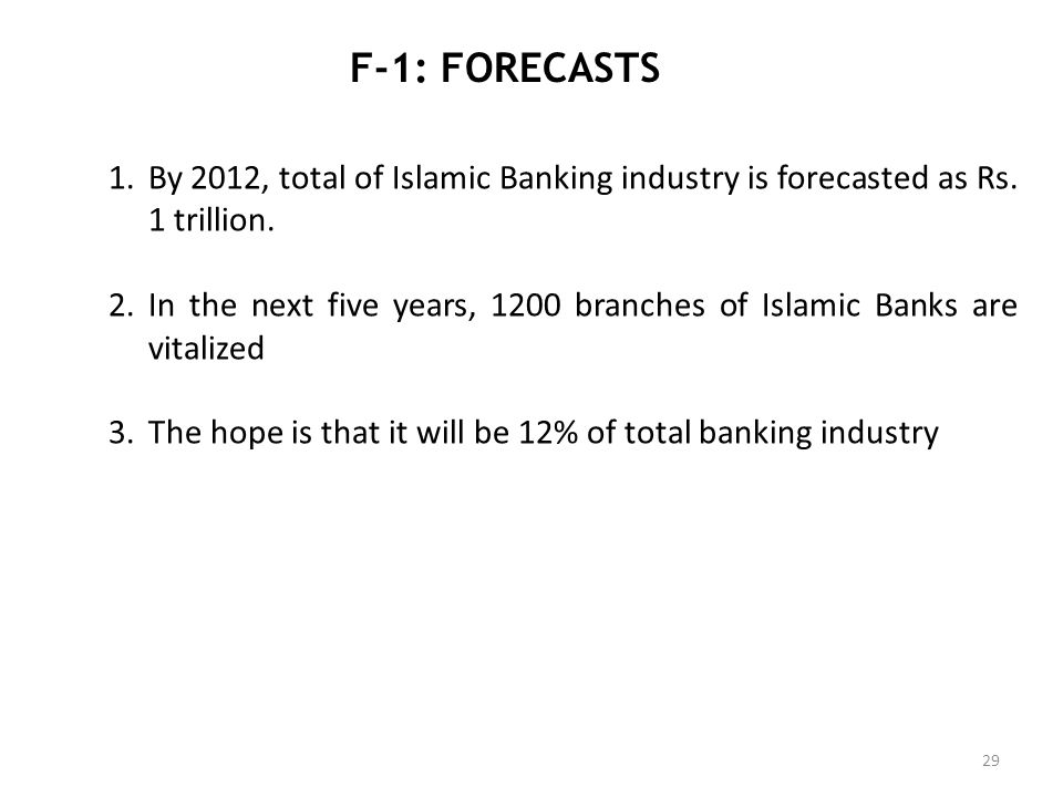 F-1: FORECASTS 29 1.By 2012, total of Islamic Banking industry is forecasted as Rs. 1 trillion. 2.In the next five years, 1200 branches of Islamic Ban