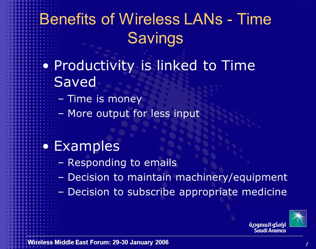 8 Wireless Middle East Forum: 29-30 January 2006 Benefits of Wireless LANs - Flexibility Users Access to Data from Variety of Areas –Traditional areas –Non-traditional areas Congested and Unmanned Areas –Oil rigs and refineries –Remote areas Freedom and Convenience Emergencies