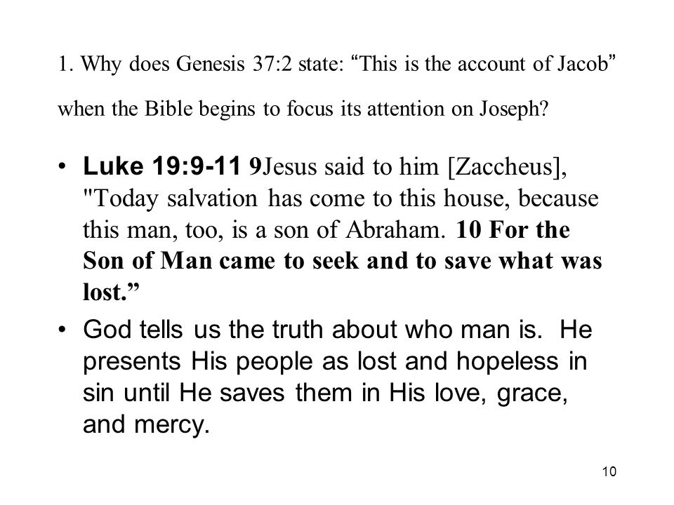 10 1. Why does Genesis 37:2 state: This is the account of Jacob when the Bible begins to focus its attention on Joseph? Luke 19:9-11 9Jesus said to hi