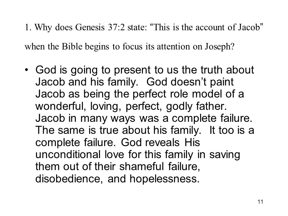 11 1. Why does Genesis 37:2 state: This is the account of Jacob when the Bible begins to focus its attention on Joseph? God is going to present to us