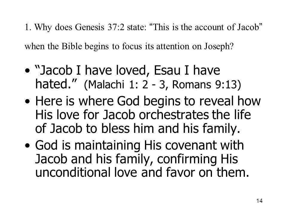 14 1. Why does Genesis 37:2 state: This is the account of Jacob when the Bible begins to focus its attention on Joseph? Jacob I have loved, Esau I hav