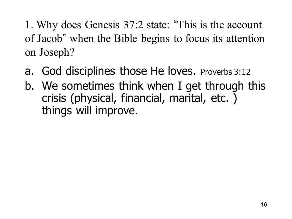 16 1. Why does Genesis 37:2 state: This is the account of Jacob when the Bible begins to focus its attention on Joseph? a.God disciplines those He lov