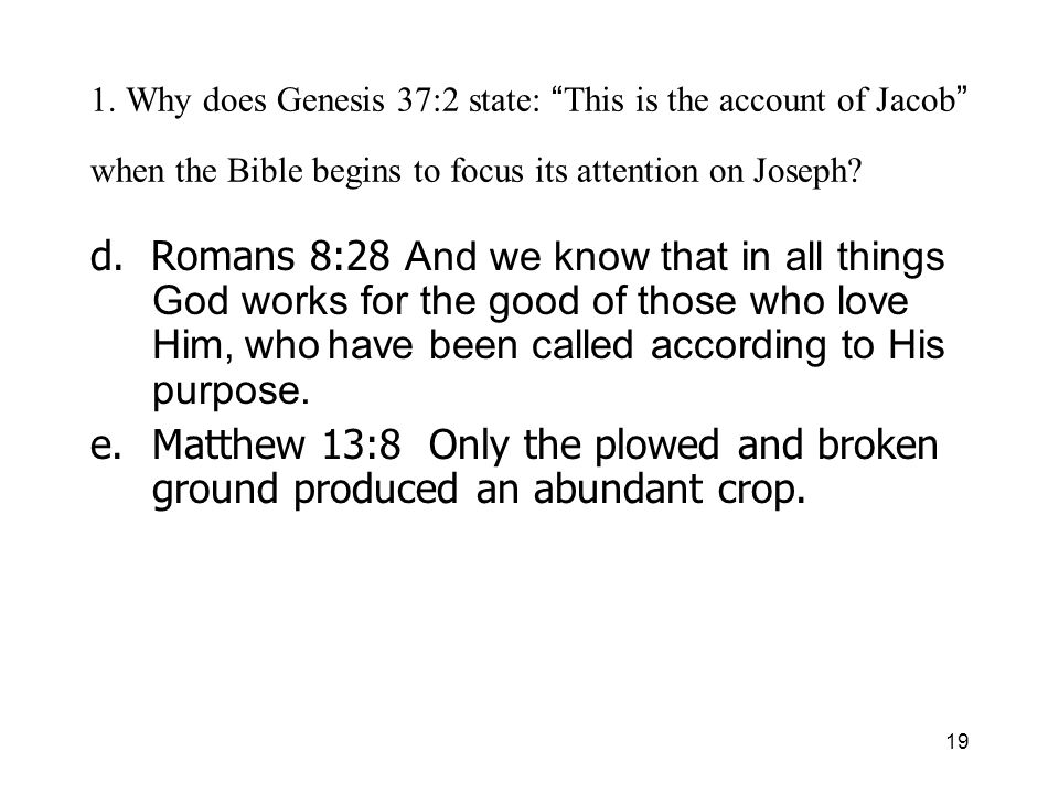 19 1. Why does Genesis 37:2 state: This is the account of Jacob when the Bible begins to focus its attention on Joseph? d. Romans 8:28 And we know tha