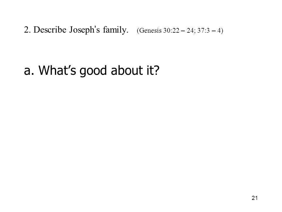 21 2. Describe Joseph s family. (Genesis 30:22 – 24; 37:3 – 4) a. Whats good about it?