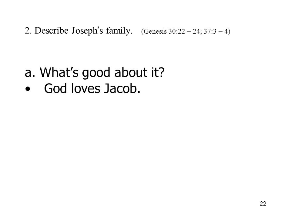 22 2. Describe Joseph s family. (Genesis 30:22 – 24; 37:3 – 4) a. Whats good about it? God loves Jacob.