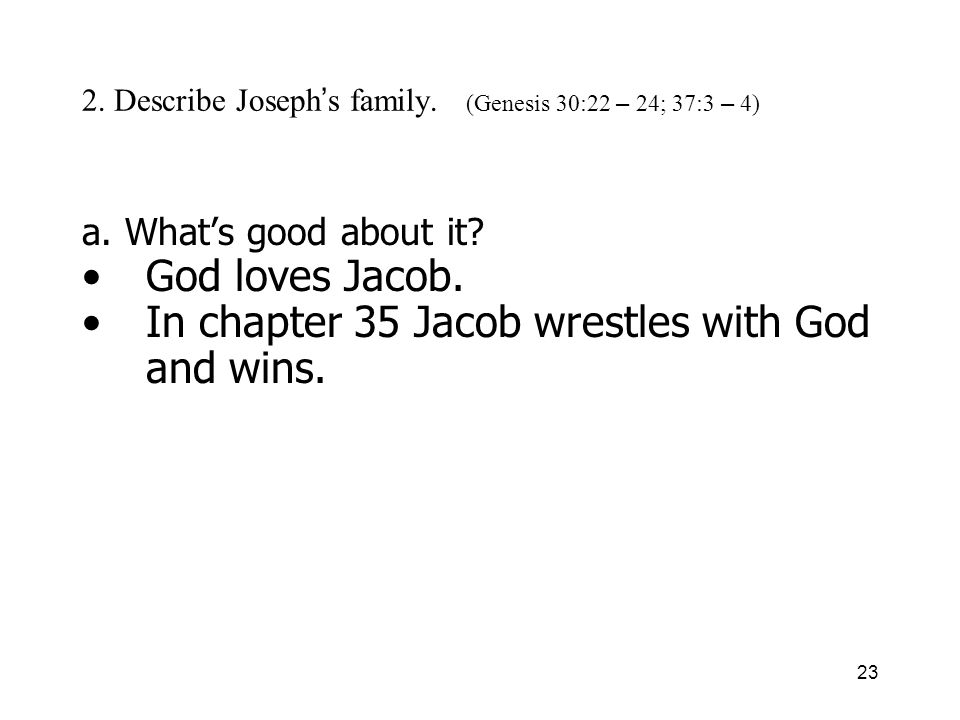 23 2. Describe Joseph s family. (Genesis 30:22 – 24; 37:3 – 4) a. Whats good about it? God loves Jacob. In chapter 35 Jacob wrestles with God and wins