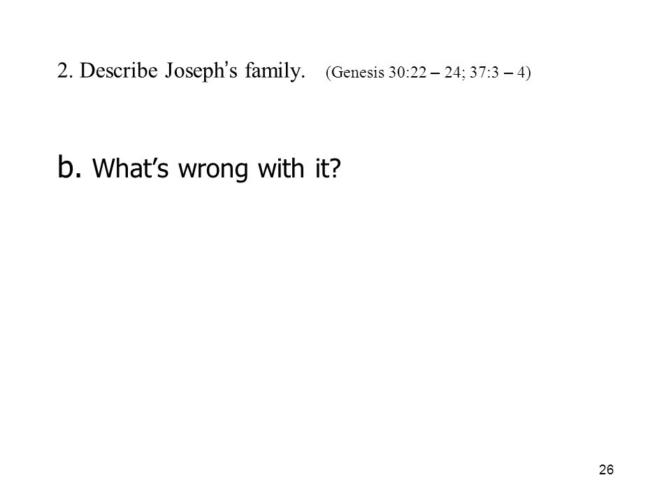 26 2. Describe Joseph s family. (Genesis 30:22 – 24; 37:3 – 4) b. Whats wrong with it?