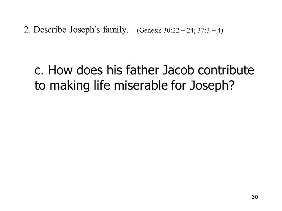 30 2. Describe Joseph s family. (Genesis 30:22 – 24; 37:3 – 4) c. How does his father Jacob contribute to making life miserable for Joseph?