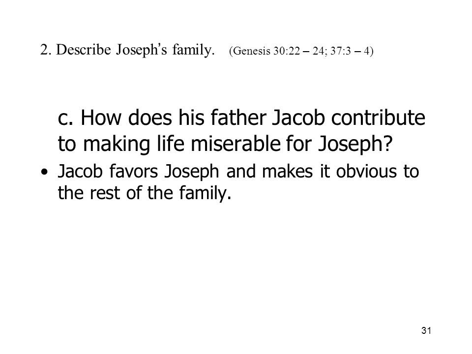 31 2. Describe Joseph s family. (Genesis 30:22 – 24; 37:3 – 4) c. How does his father Jacob contribute to making life miserable for Joseph? Jacob favo
