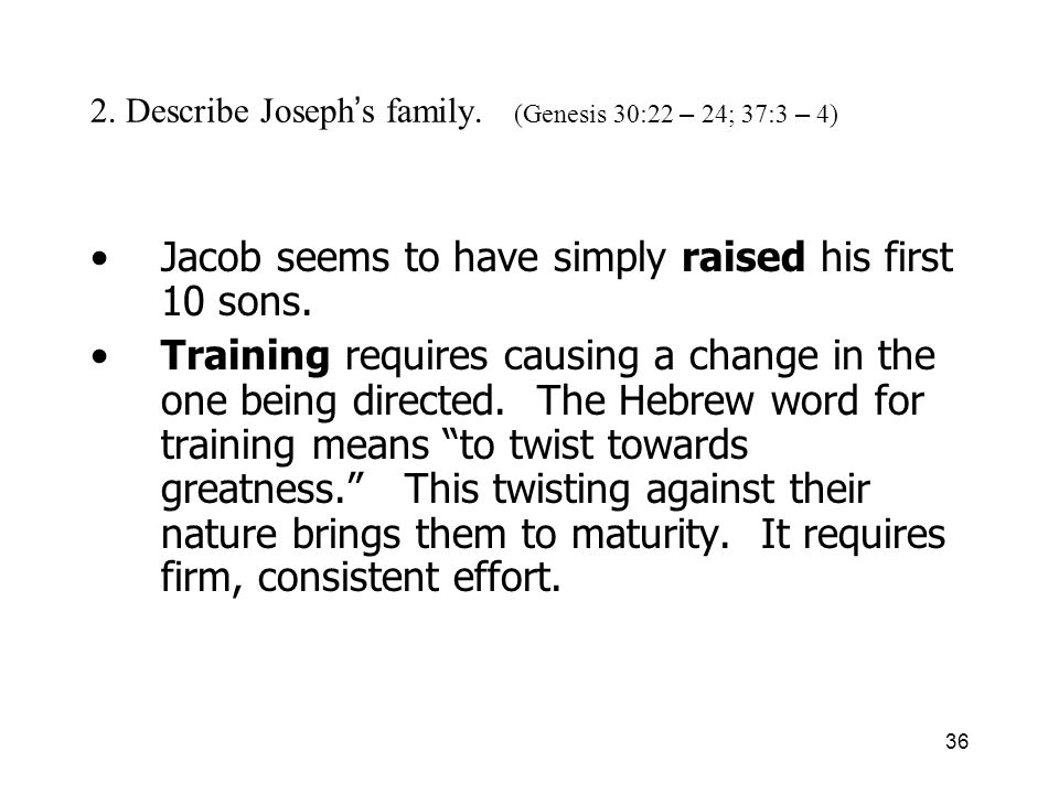 36 2. Describe Joseph s family. (Genesis 30:22 – 24; 37:3 – 4) Jacob seems to have simply raised his first 10 sons. Training requires causing a change