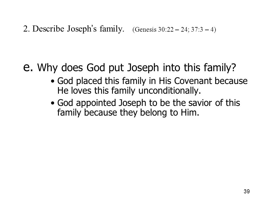39 2. Describe Joseph s family. (Genesis 30:22 – 24; 37:3 – 4) e. Why does God put Joseph into this family? God placed this family in His Covenant bec