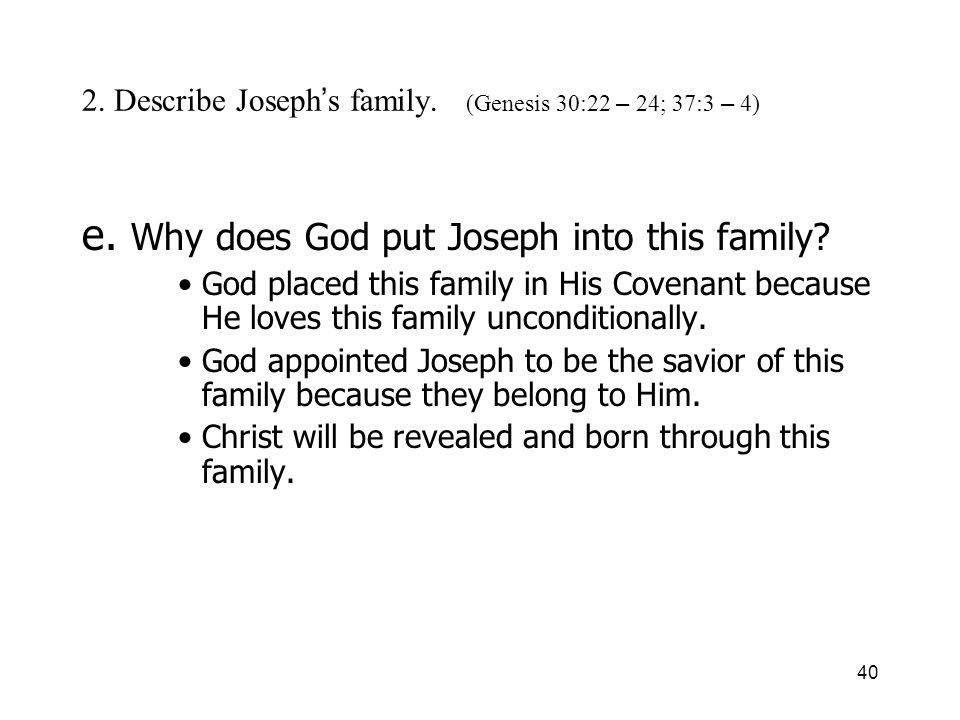 40 2. Describe Joseph s family. (Genesis 30:22 – 24; 37:3 – 4) e. Why does God put Joseph into this family? God placed this family in His Covenant bec