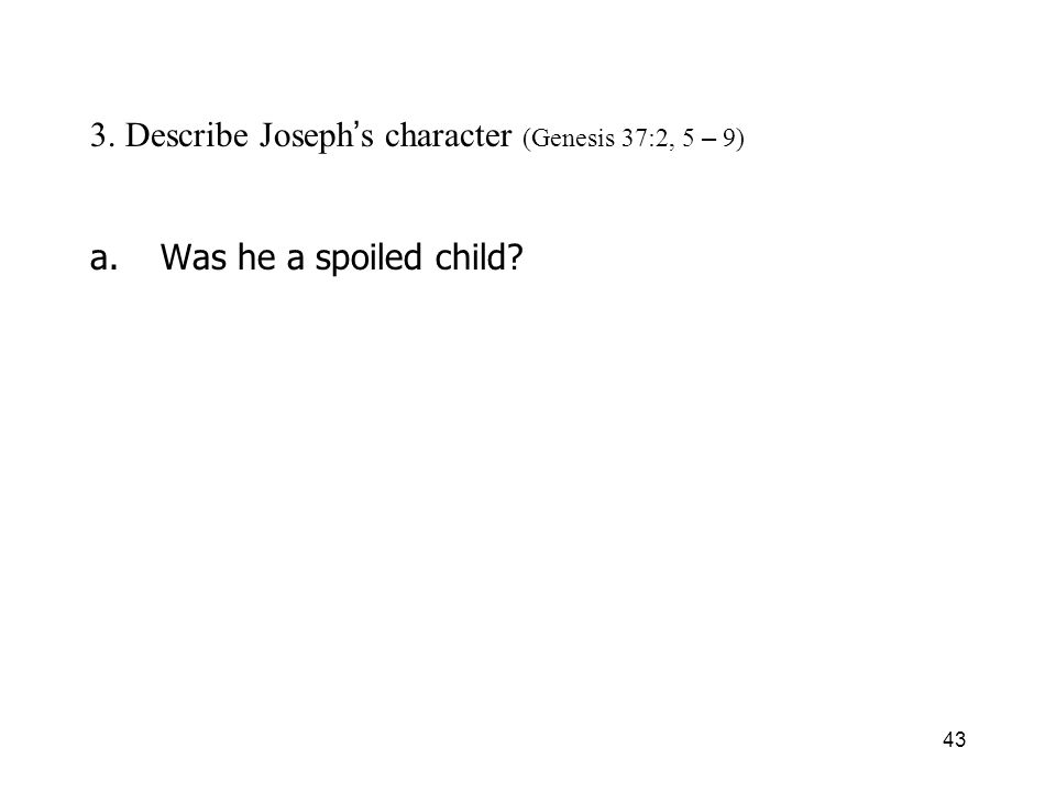 43 3. Describe Joseph s character (Genesis 37:2, 5 – 9) a.Was he a spoiled child?