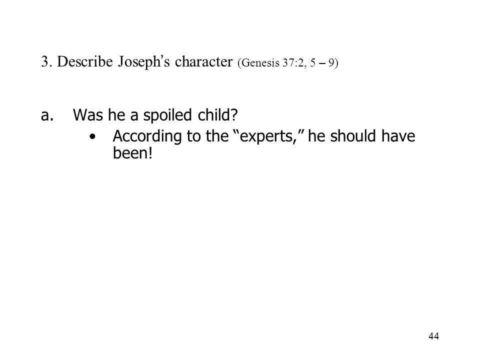 44 3. Describe Joseph s character (Genesis 37:2, 5 – 9) a.Was he a spoiled child? According to the experts, he should have been!