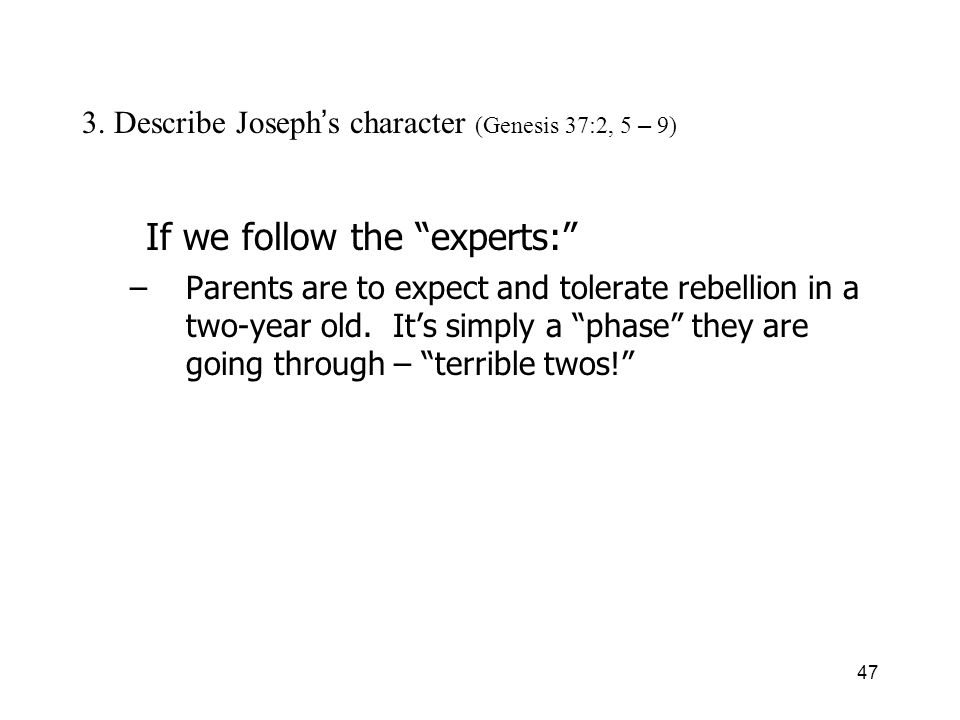 47 3. Describe Joseph s character (Genesis 37:2, 5 – 9) If we follow the experts: –Parents are to expect and tolerate rebellion in a two-year old. Its
